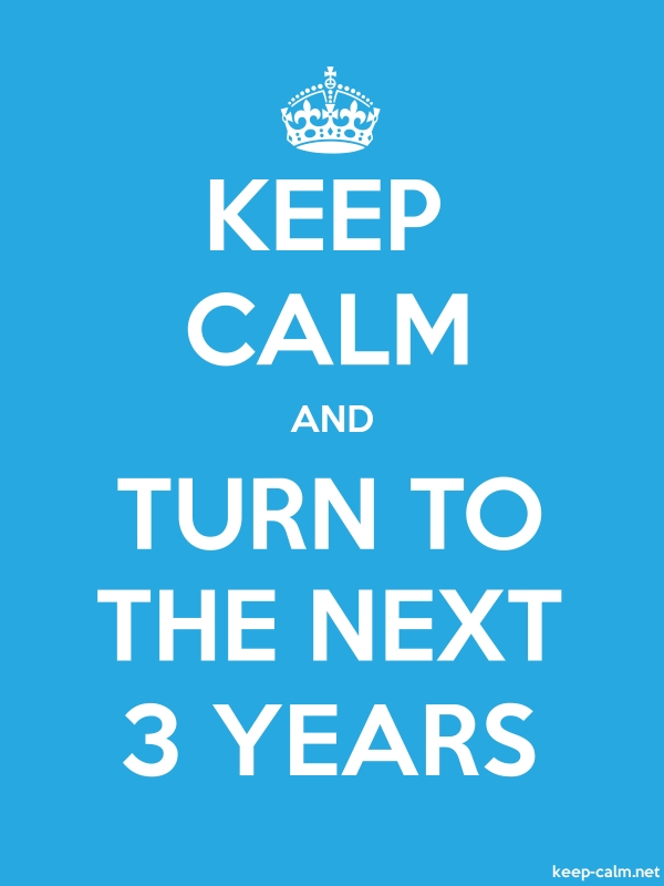 KEEP CALM AND TURN TO THE NEXT 3 YEARS - white/blue - Default (600x800)