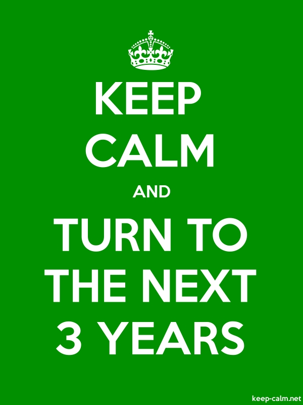 KEEP CALM AND TURN TO THE NEXT 3 YEARS - white/green - Default (600x800)