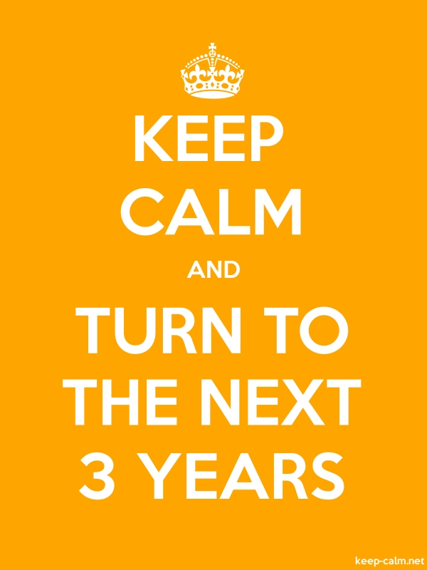 KEEP CALM AND TURN TO THE NEXT 3 YEARS - white/orange - Default (600x800)