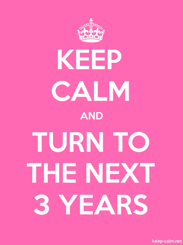 KEEP CALM AND TURN TO THE NEXT 3 YEARS - white/pink - Default (600x800)