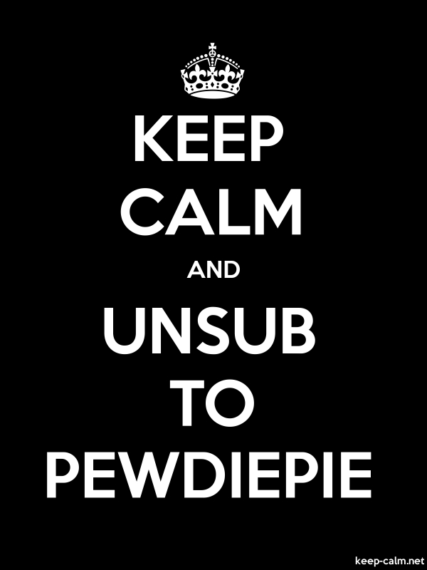 KEEP CALM AND UNSUB TO PEWDIEPIE - white/black - Default (600x800)
