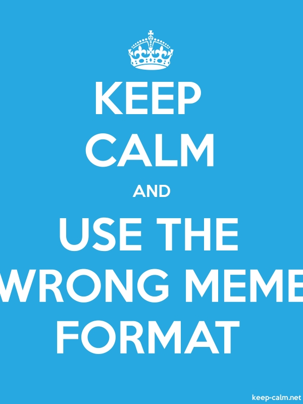 KEEP CALM AND USE THE WRONG MEME FORMAT - white/blue - Default (600x800)