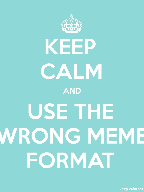 KEEP CALM AND USE THE WRONG MEME FORMAT - white/lightblue - Default (600x800)