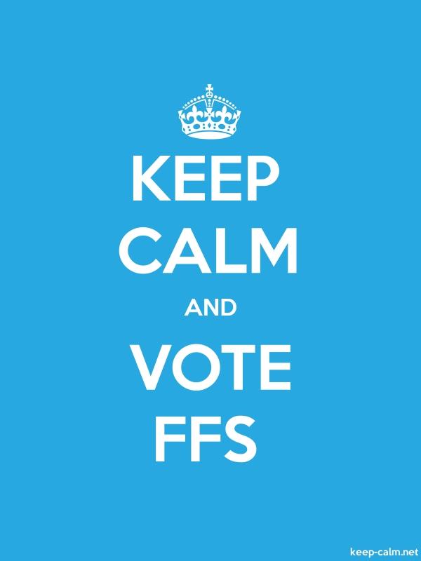 KEEP CALM AND VOTE FFS - white/blue - Default (600x800)