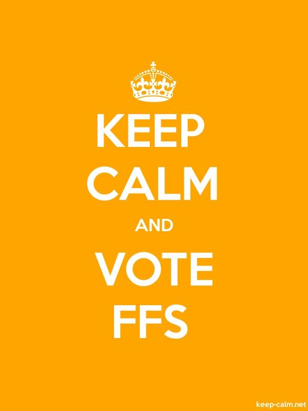KEEP CALM AND VOTE FFS - white/orange - Default (600x800)