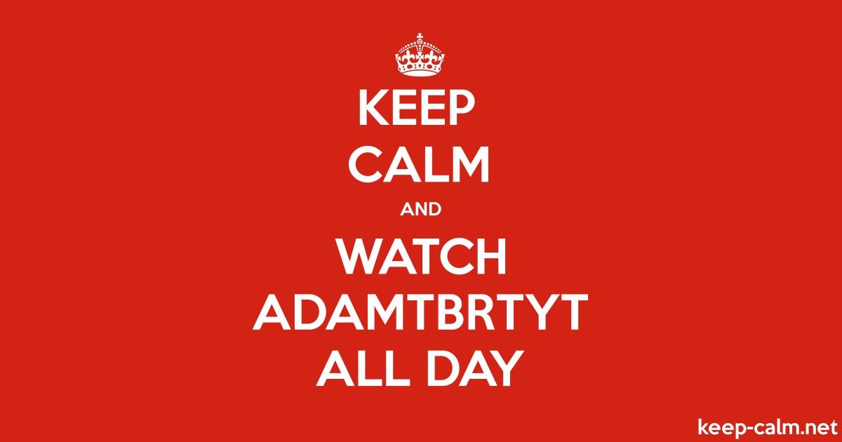 Keep Calm And Watch Adamtbrtyt All Day Keep Calm Net