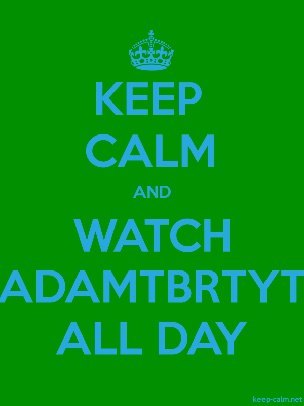 KEEP CALM AND WATCH ADAMTBRTYT ALL DAY - blue/green - Default (600x800)
