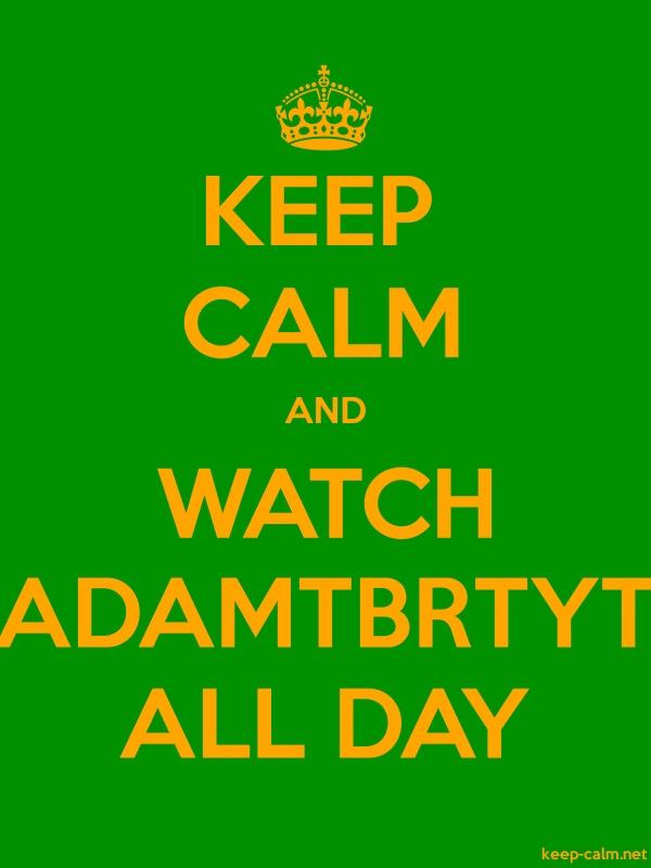 KEEP CALM AND WATCH ADAMTBRTYT ALL DAY - orange/green - Default (600x800)