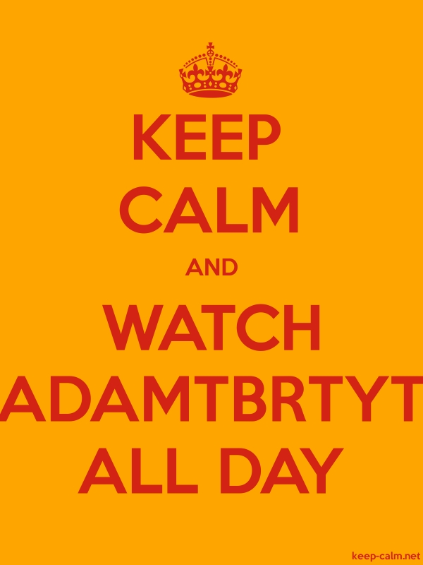 KEEP CALM AND WATCH ADAMTBRTYT ALL DAY - red/orange - Default (600x800)