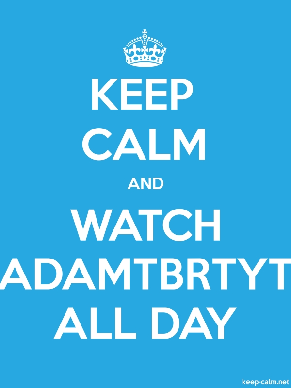 KEEP CALM AND WATCH ADAMTBRTYT ALL DAY - white/blue - Default (600x800)