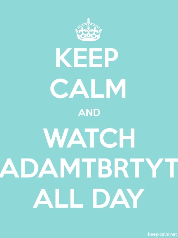 KEEP CALM AND WATCH ADAMTBRTYT ALL DAY - white/lightblue - Default (600x800)