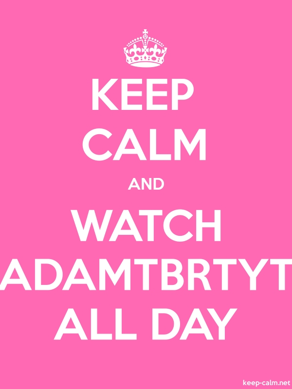 KEEP CALM AND WATCH ADAMTBRTYT ALL DAY - white/pink - Default (600x800)