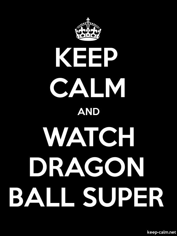 KEEP CALM AND WATCH DRAGON BALL SUPER - white/black - Default (600x800)