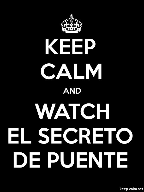 KEEP CALM AND WATCH EL SECRETO DE PUENTE - white/black - Default (600x800)