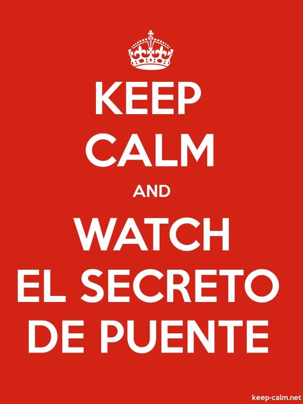 KEEP CALM AND WATCH EL SECRETO DE PUENTE - white/red - Default (600x800)