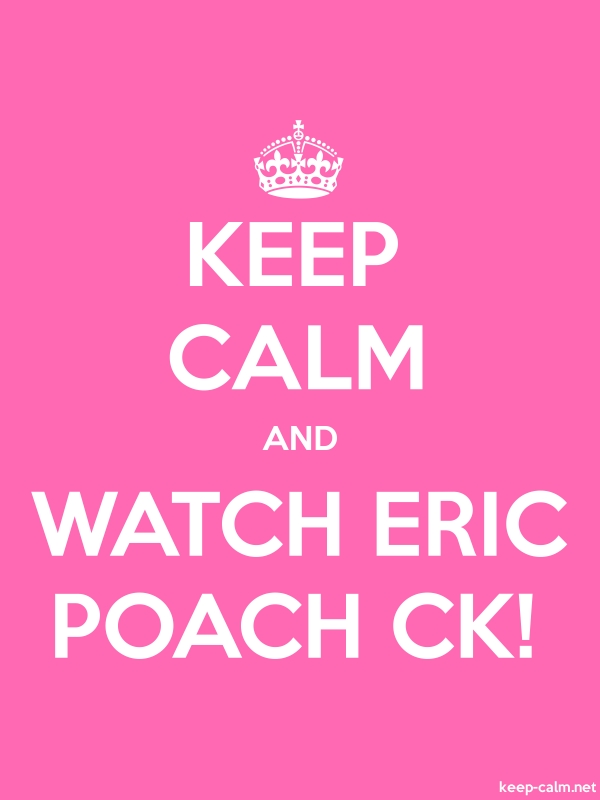 KEEP CALM AND WATCH ERIC POACH CK! - white/pink - Default (600x800)