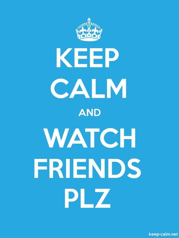 KEEP CALM AND WATCH FRIENDS PLZ - white/blue - Default (600x800)