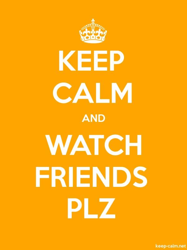 KEEP CALM AND WATCH FRIENDS PLZ - white/orange - Default (600x800)