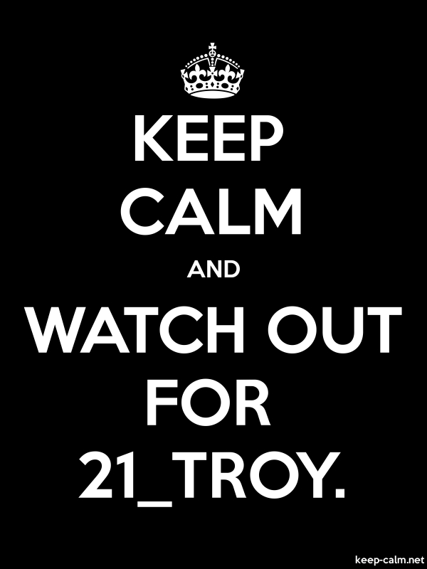 KEEP CALM AND WATCH OUT FOR 21_TROY. - white/black - Default (600x800)