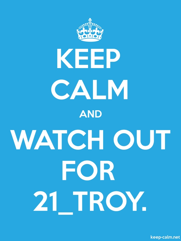 KEEP CALM AND WATCH OUT FOR 21_TROY. - white/blue - Default (600x800)