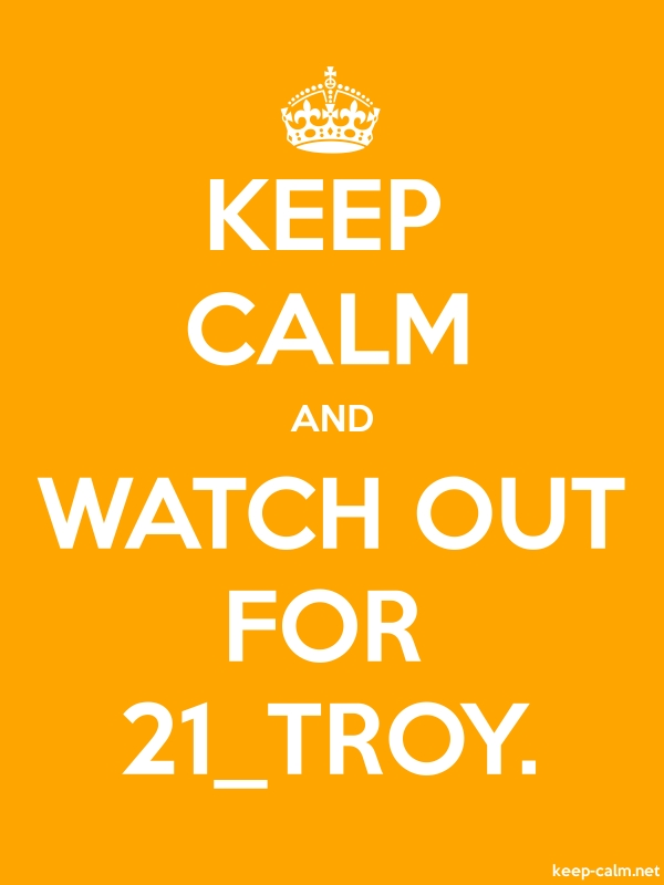 KEEP CALM AND WATCH OUT FOR 21_TROY. - white/orange - Default (600x800)