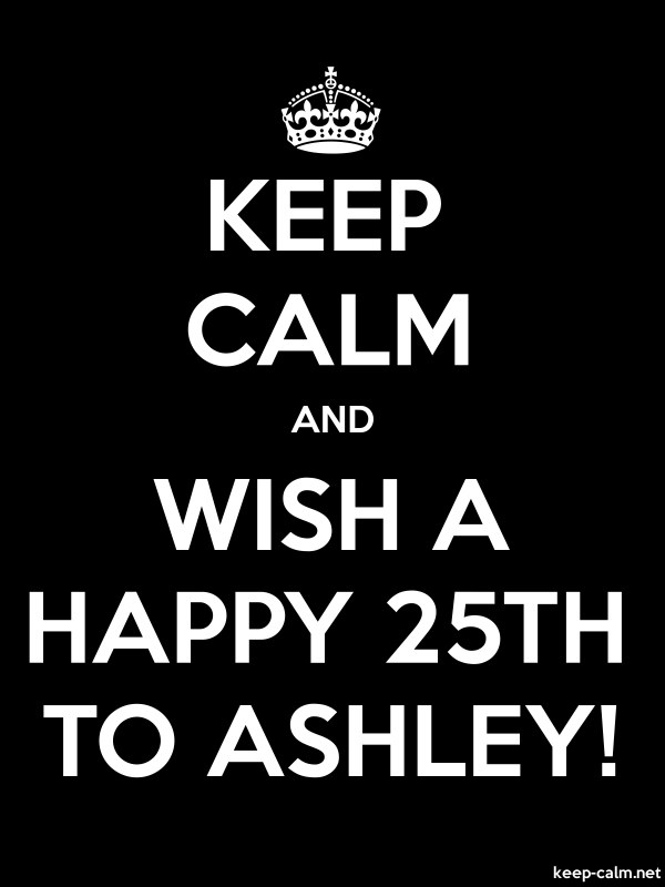 KEEP CALM AND WISH A HAPPY 25TH TO ASHLEY! - white/black - Default (600x800)