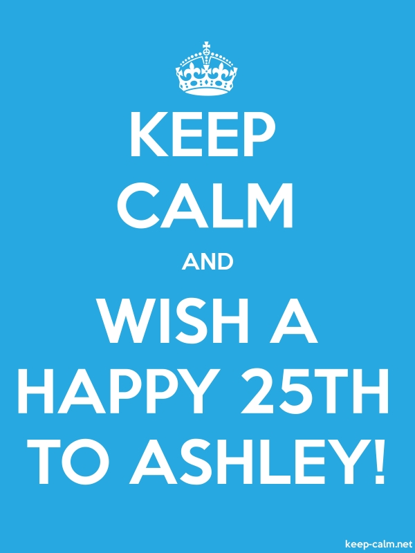 KEEP CALM AND WISH A HAPPY 25TH TO ASHLEY! - white/blue - Default (600x800)