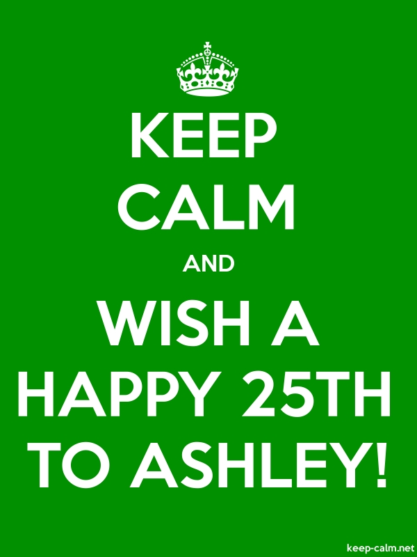 KEEP CALM AND WISH A HAPPY 25TH TO ASHLEY! - white/green - Default (600x800)