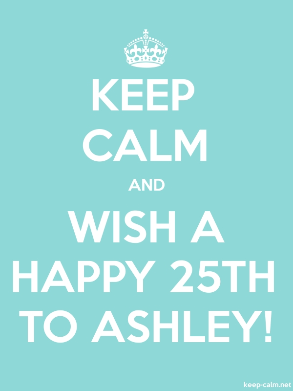 KEEP CALM AND WISH A HAPPY 25TH TO ASHLEY! - white/lightblue - Default (600x800)