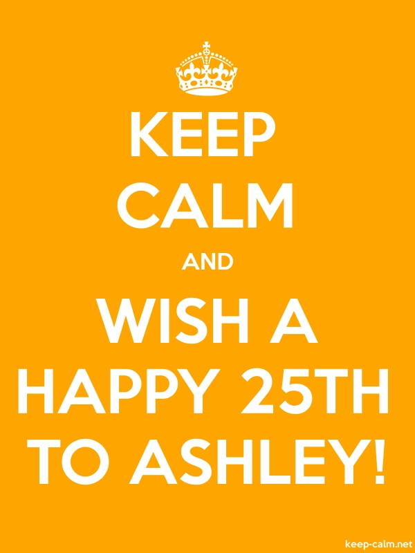 KEEP CALM AND WISH A HAPPY 25TH TO ASHLEY! - white/orange - Default (600x800)
