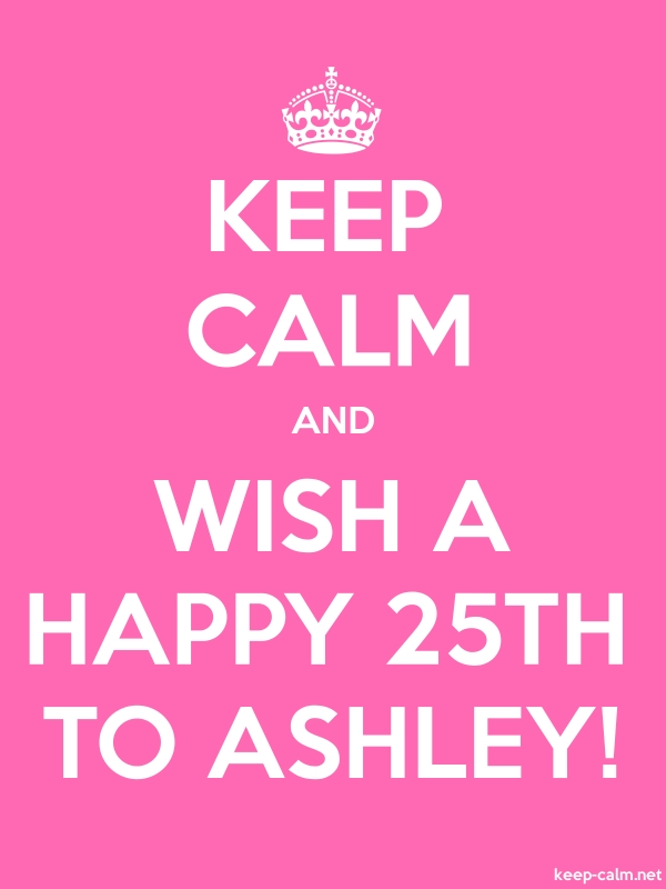 KEEP CALM AND WISH A HAPPY 25TH TO ASHLEY! - white/pink - Default (600x800)