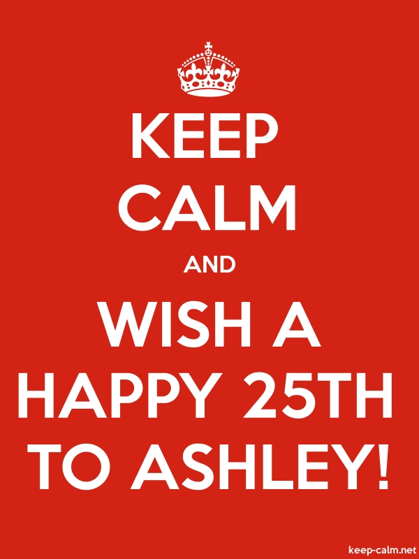 KEEP CALM AND WISH A HAPPY 25TH TO ASHLEY! - white/red - Default (600x800)