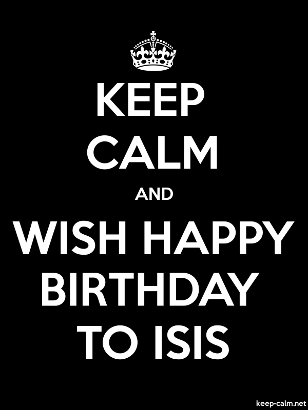 KEEP CALM AND WISH HAPPY BIRTHDAY TO ISIS - white/black - Default (600x800)