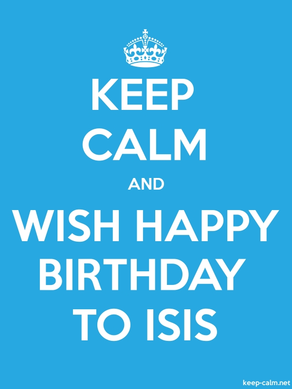 KEEP CALM AND WISH HAPPY BIRTHDAY TO ISIS - white/blue - Default (600x800)