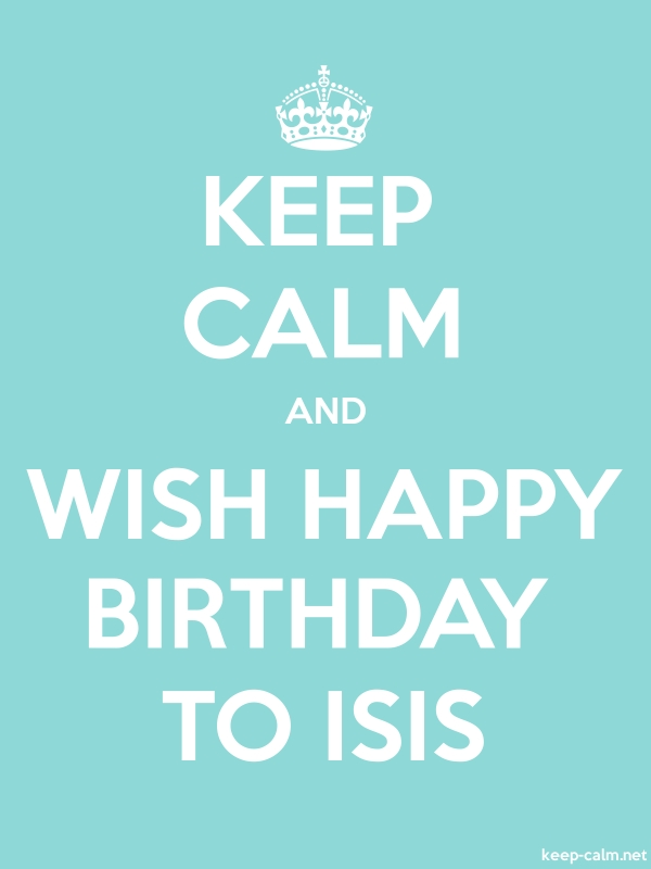 KEEP CALM AND WISH HAPPY BIRTHDAY TO ISIS - white/lightblue - Default (600x800)