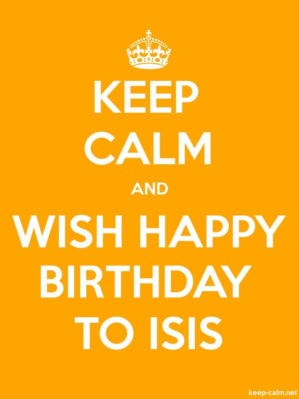KEEP CALM AND WISH HAPPY BIRTHDAY TO ISIS - white/orange - Default (600x800)