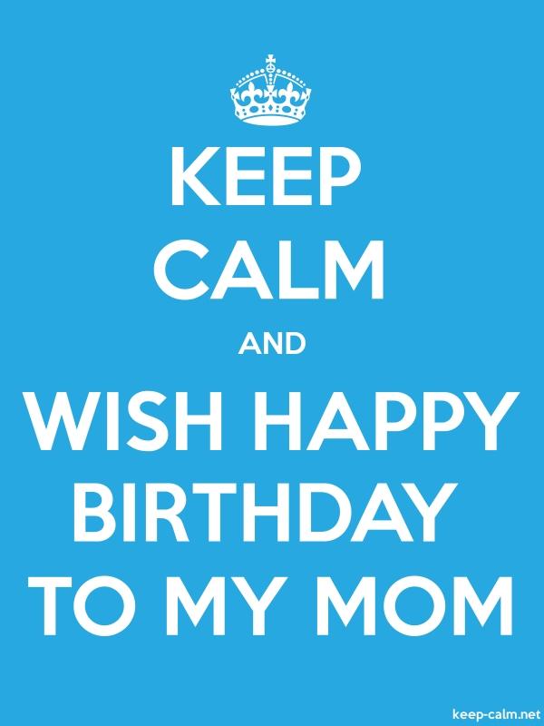 KEEP CALM AND WISH HAPPY BIRTHDAY TO MY MOM - white/blue - Default (600x800)