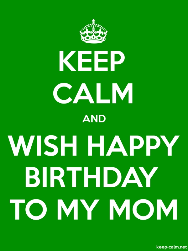 KEEP CALM AND WISH HAPPY BIRTHDAY TO MY MOM - white/green - Default (600x800)