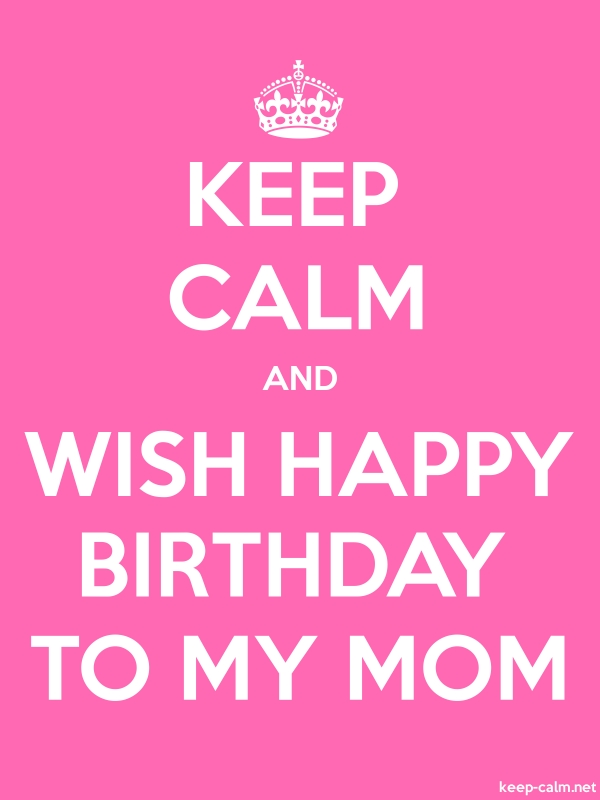 KEEP CALM AND WISH HAPPY BIRTHDAY TO MY MOM - white/pink - Default (600x800)