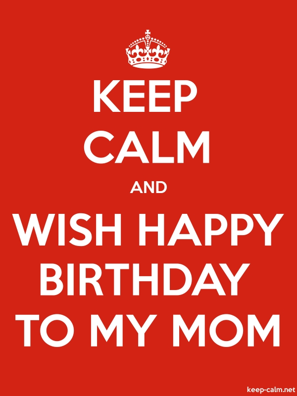 KEEP CALM AND WISH HAPPY BIRTHDAY TO MY MOM - white/red - Default (600x800)