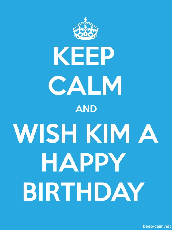 KEEP CALM AND WISH KIM A HAPPY BIRTHDAY - white/blue - Default (600x800)