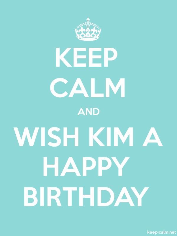 KEEP CALM AND WISH KIM A HAPPY BIRTHDAY - white/lightblue - Default (600x800)
