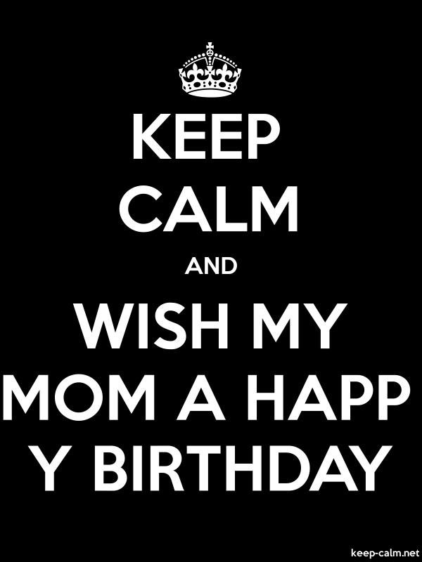 KEEP CALM AND WISH MY MOM A HAPP Y BIRTHDAY - white/black - Default (600x800)