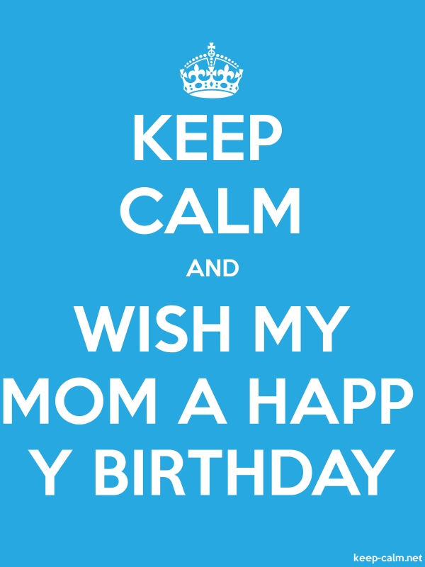 KEEP CALM AND WISH MY MOM A HAPP Y BIRTHDAY - white/blue - Default (600x800)