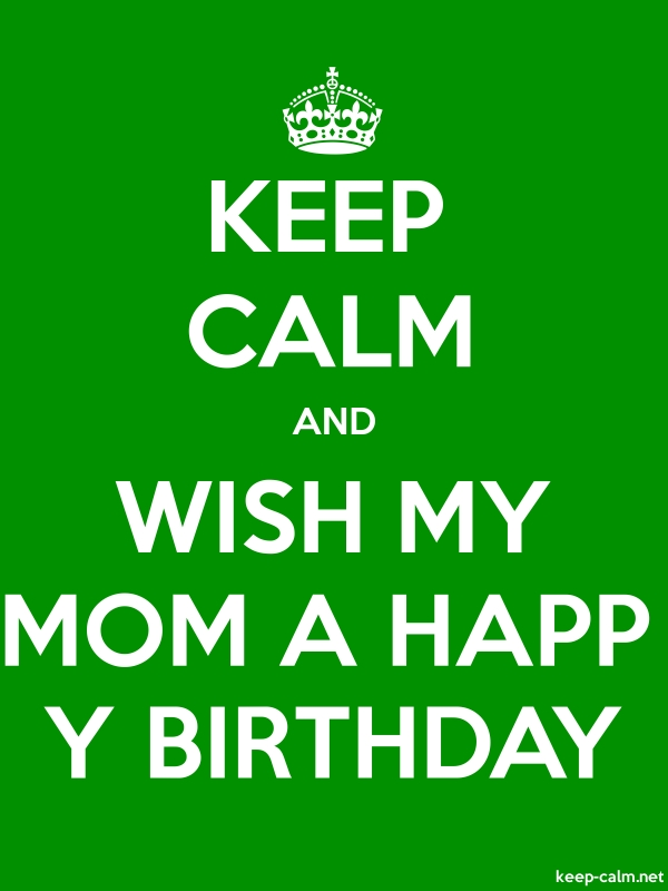 KEEP CALM AND WISH MY MOM A HAPP Y BIRTHDAY - white/green - Default (600x800)