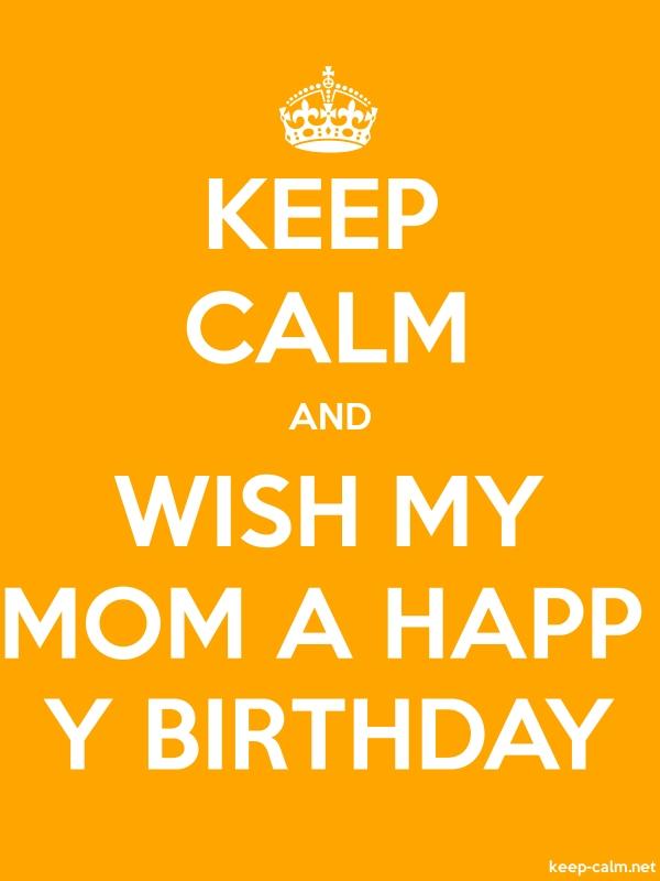 KEEP CALM AND WISH MY MOM A HAPP Y BIRTHDAY - white/orange - Default (600x800)