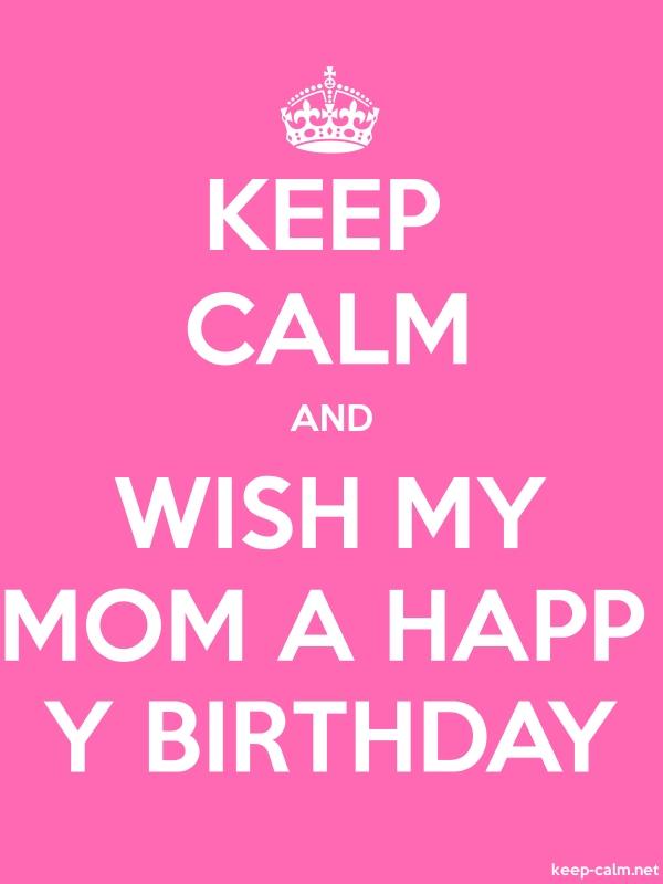 KEEP CALM AND WISH MY MOM A HAPP Y BIRTHDAY - white/pink - Default (600x800)