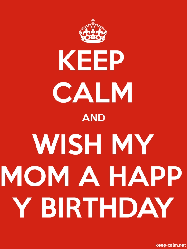 KEEP CALM AND WISH MY MOM A HAPP Y BIRTHDAY - white/red - Default (600x800)