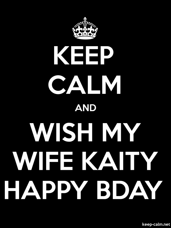 KEEP CALM AND WISH MY WIFE KAITY HAPPY BDAY - white/black - Default (600x800)