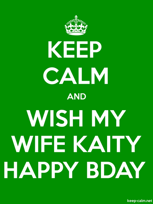 KEEP CALM AND WISH MY WIFE KAITY HAPPY BDAY - white/green - Default (600x800)